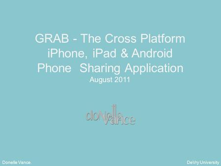 DeVry University Donelle Vance. GRAB - The Cross Platform iPhone, iPad & Android Phone Sharing Application August 2011.