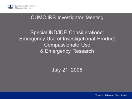 CUMC IRB Investigator Meeting Special IND/IDE Considerations: Emergency Use of Investigational Product Compassionate Use & Emergency Research July 21,