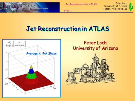 Jet Reconstruction in ATLAS Slide 1 Peter Loch University of Arizona Tucson, Arizona 85721 Peter Loch University of Arizona Peter Loch University of Arizona.