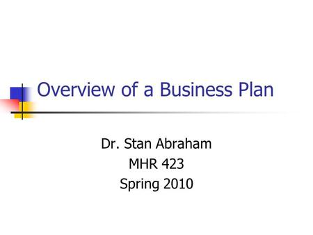 Overview of a Business Plan Dr. Stan Abraham MHR 423 Spring 2010.