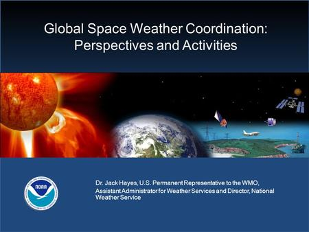 Global Space Weather Coordination: Perspectives and Activities Dr. Jack Hayes, U.S. Permanent Representative to the WMO, Assistant Administrator for Weather.
