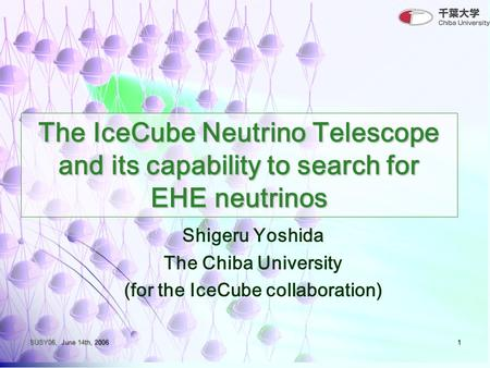 SUSY06, June 14th, 20061 The IceCube Neutrino Telescope and its capability to search for EHE neutrinos Shigeru Yoshida The Chiba University (for the IceCube.