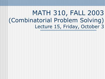 MATH 310, FALL 2003 (Combinatorial Problem Solving) Lecture 15, Friday, October 3.