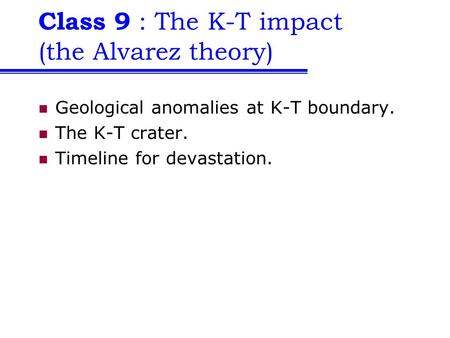 Class 9 : The K-T impact (the Alvarez theory) Geological anomalies at K-T boundary. The K-T crater. Timeline for devastation.