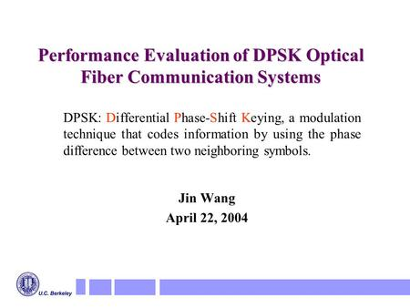 Performance Evaluation of DPSK Optical Fiber Communication Systems Jin Wang April 22, 2004 DPSK: Differential Phase-Shift Keying, a <strong>modulation</strong> technique.