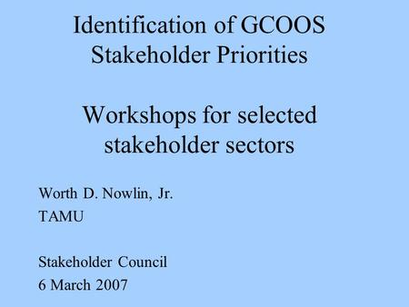 Identification of GCOOS Stakeholder Priorities Workshops for selected stakeholder sectors Worth D. Nowlin, Jr. TAMU Stakeholder Council 6 March 2007.