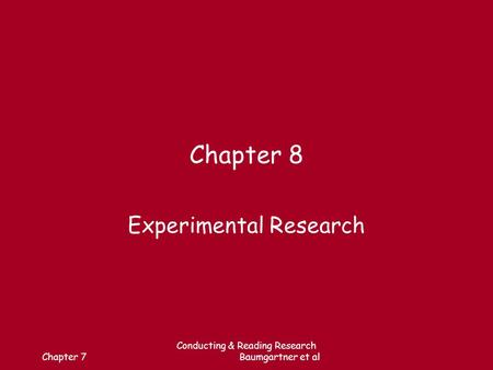 Chapter 7 Conducting & Reading Research Baumgartner et al Chapter 8 Experimental Research.