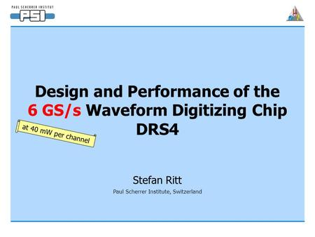 Design and Performance of the 6 GS/s Waveform Digitizing Chip DRS4 Stefan Ritt Paul Scherrer Institute, Switzerland at 40 mW per channel.