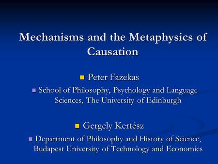 Mechanisms and the Metaphysics of Causation Peter Fazekas Peter Fazekas School of Philosophy, Psychology and Language Sciences, The University of Edinburgh.