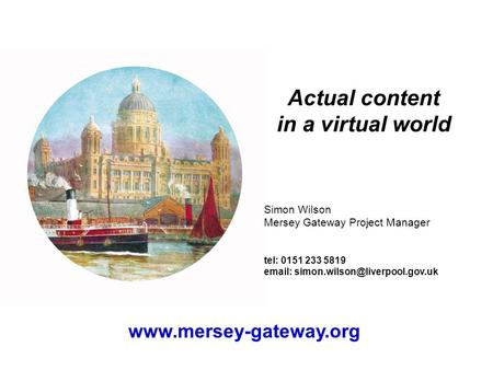 Actual content in a virtual world Simon Wilson Mersey Gateway Project Manager tel: 0151 233 5819