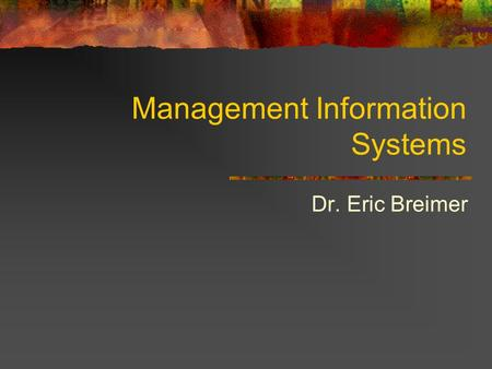 Management Information Systems Dr. Eric Breimer. Course Syllabus CSIS-114: Management Information Systems (Spring 2007) Lecture: Wednesday and Thursday,