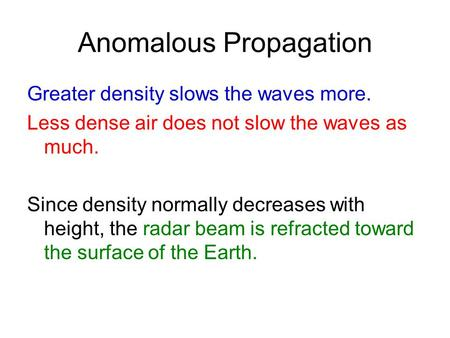 Anomalous Propagation Greater density slows the waves more. Less dense air does not slow the waves as much. Since density normally decreases with height,