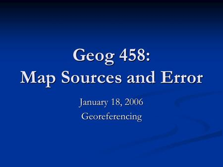 Geog 458: Map Sources and Error January 18, 2006 Georeferencing.