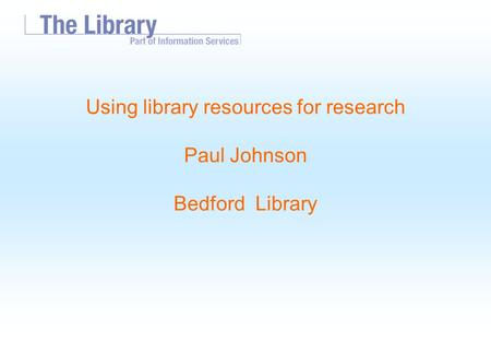 Using library resources for research Paul Johnson Bedford Library.