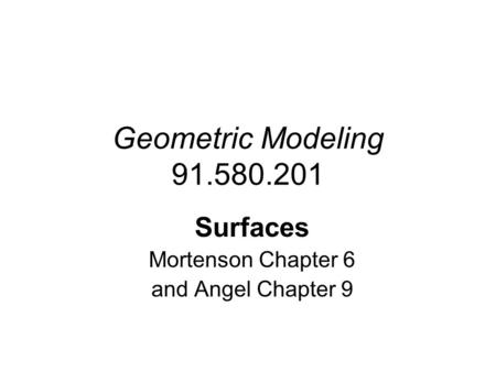Geometric Modeling 91.580.201 Surfaces Mortenson Chapter 6 and Angel Chapter 9.