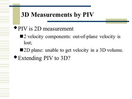 3D Measurements by PIV  PIV is 2D measurement 2 velocity components: out-of-plane velocity is lost; 2D plane: unable to get velocity in a 3D volume. 