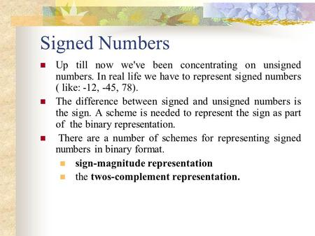 Signed Numbers Up till now we've been concentrating on unsigned numbers. In real life we have to represent signed numbers ( like: -12, -45, 78). The difference.