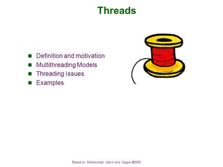 Based on Silberschatz, Galvin and Gagne  2009 Threads Definition and motivation Multithreading Models Threading Issues Examples.
