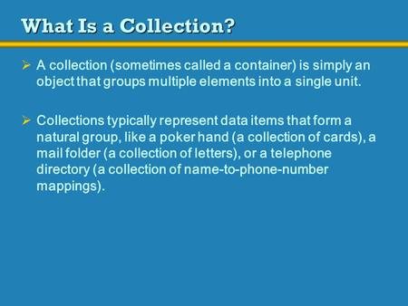 What Is a Collection?  A collection (sometimes called a container) is simply an object that groups multiple elements into a single unit.  Collections.