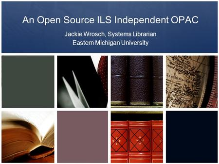 An Open Source ILS Independent OPAC Jackie Wrosch, Systems Librarian Eastern Michigan University.