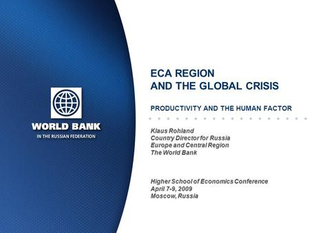 ECA REGION AND THE GLOBAL CRISIS PRODUCTIVITY AND THE HUMAN FACTOR Klaus Rohland Country Director for Russia Europe and Central Region The World Bank Higher.
