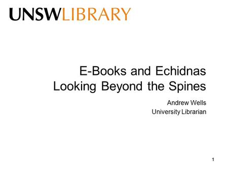 11 E-Books and Echidnas Looking Beyond the Spines Andrew Wells University Librarian.