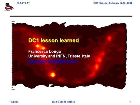 F.Longo DC1 lessons learned 1 GLAST LAT DC1 closeout February 12-13, 2004 DC1 lesson learned Francesco Longo University and INFN, Trieste, Italy