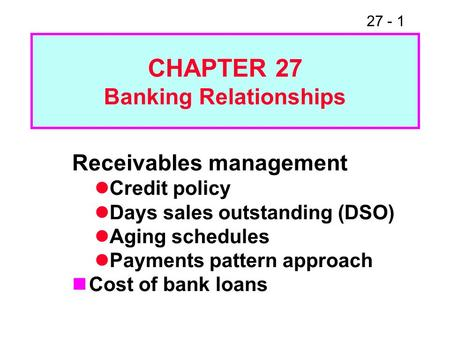 27 - 1 CHAPTER 27 Banking Relationships Receivables management Credit policy Days sales outstanding (DSO) Aging schedules Payments pattern approach Cost.