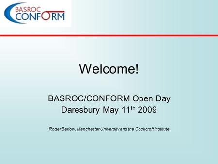 Welcome! BASROC/CONFORM Open Day Daresbury May 11 th 2009 Roger Barlow, Manchester University and the Cockcroft Institute.