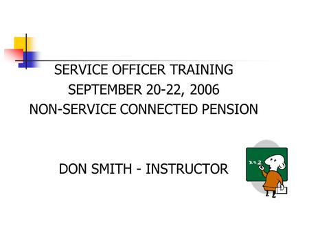 SERVICE OFFICER TRAINING SEPTEMBER 20-22, 2006 NON-SERVICE CONNECTED PENSION DON SMITH - INSTRUCTOR.