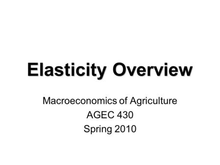 Elasticity Overview Macroeconomics of Agriculture AGEC 430 Spring 2010.