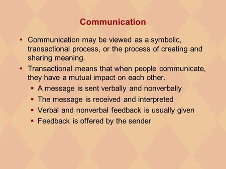 Communication  Communication may be viewed as a symbolic, transactional process, or the process of creating and sharing meaning.  Transactional means.