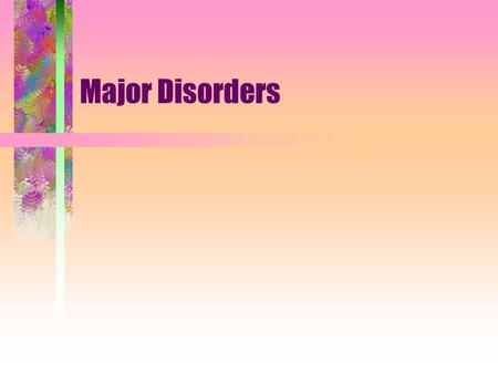 Major Disorders. Mood Disorders Disorders in which individuals experience swings in their emotional states that are extreme and prolonged.