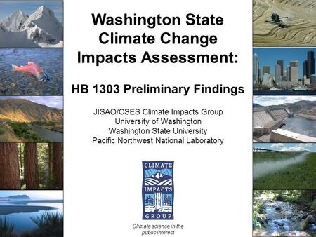 Washington State Climate Change Impacts Assessment: HB 1303 Preliminary Findings JISAO/CSES Climate Impacts Group University of Washington Washington State.
