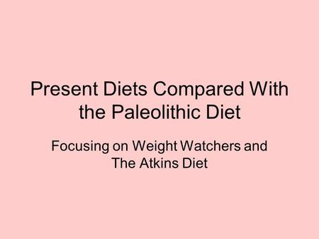 Present Diets Compared With the Paleolithic Diet Focusing on Weight Watchers and The Atkins Diet.