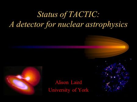 Status of TACTIC: A detector for nuclear astrophysics Alison Laird University of York.