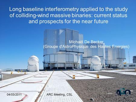 04/03/2011ARC Meeting, CSL Long baseline interferometry applied to the study of colliding-wind massive binaries: current status and prospects for the near.