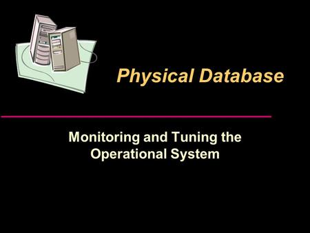 Physical Database Monitoring and Tuning the Operational System.