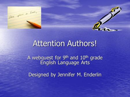Attention Authors! A webquest for 9 th and 10 th grade English Language Arts Designed by Jennifer M. Enderlin.