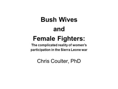 Bush Wives and Female Fighters: The complicated reality of women's participation in the Sierra Leone war Chris Coulter, PhD.