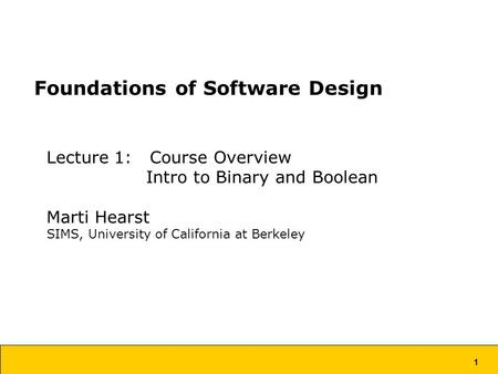 1 Foundations of Software Design Lecture 1: Course Overview Intro to Binary and Boolean Marti Hearst SIMS, University of California at Berkeley.