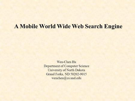 A Mobile World Wide Web Search Engine Wen-Chen Hu Department of Computer Science University of North Dakota Grand Forks, ND 58202-9015