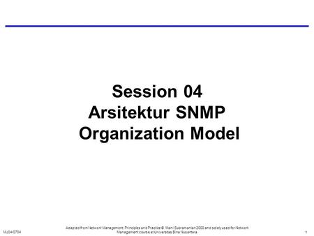 MJ04/07041 Session 04 Arsitektur SNMP Organization Model Adapted from Network Management: Principles and Practice © Mani Subramanian 2000 and solely used.