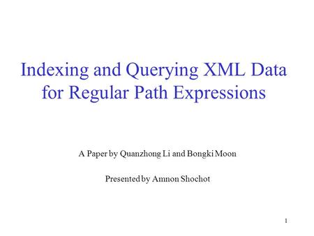 1 Indexing and Querying XML Data for Regular Path Expressions A Paper by Quanzhong Li and Bongki Moon Presented by Amnon Shochot.