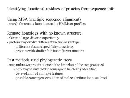 Identifying functional residues of proteins from sequence info Using MSA (multiple sequence alignment) - search for remote homologs using HMMs or profiles.