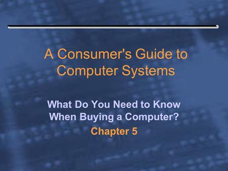 A Consumer's Guide to Computer Systems What Do You Need to Know When Buying a Computer? Chapter 5.