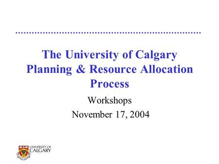 The University of Calgary Planning & Resource Allocation Process Workshops November 17, 2004.