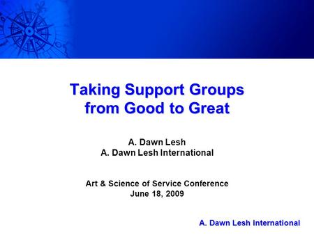 A. Dawn Lesh International A. Dawn Lesh International Taking Support Groups from Good to Great A. Dawn Lesh A. Dawn Lesh International Art & Science of.