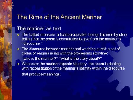 The Rime of the Ancient Mariner The mariner as text  The ballad-measure: a fictitious speaker beings his rime by story telling that the poem ' s constitution.