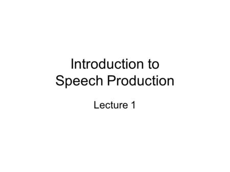Introduction to Speech Production Lecture 1. Phonetics and Phonology Phonetics: The physical manifestation of language in sound waves. –How sounds are.